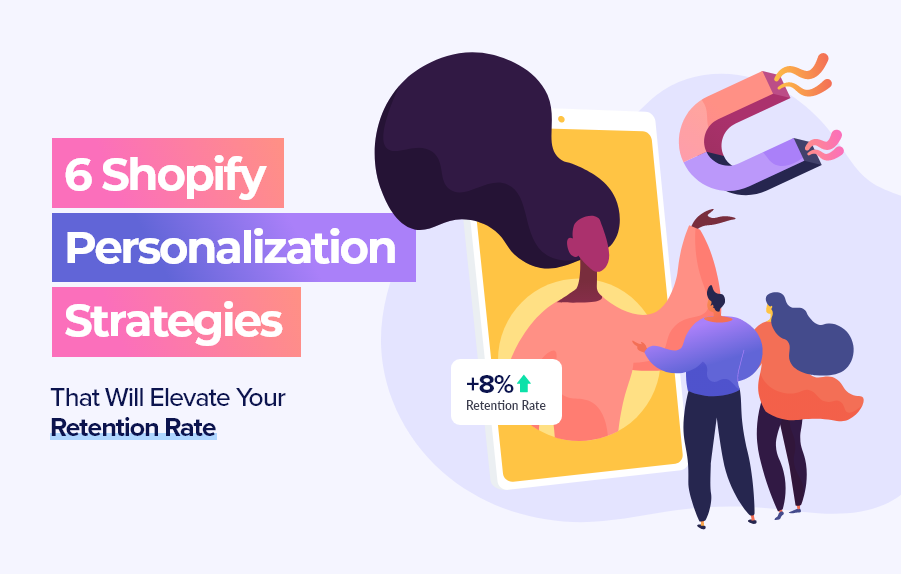 6 Shopify Personalization Strategies That Will Elevate Your Retention Rate